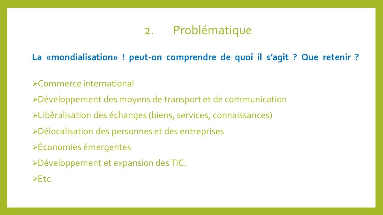 2.Problématique La «mondialisation» ! peut-on comprendre de quoi il sagit ? Que retenir ? Commerce international Développement des moyens de transport