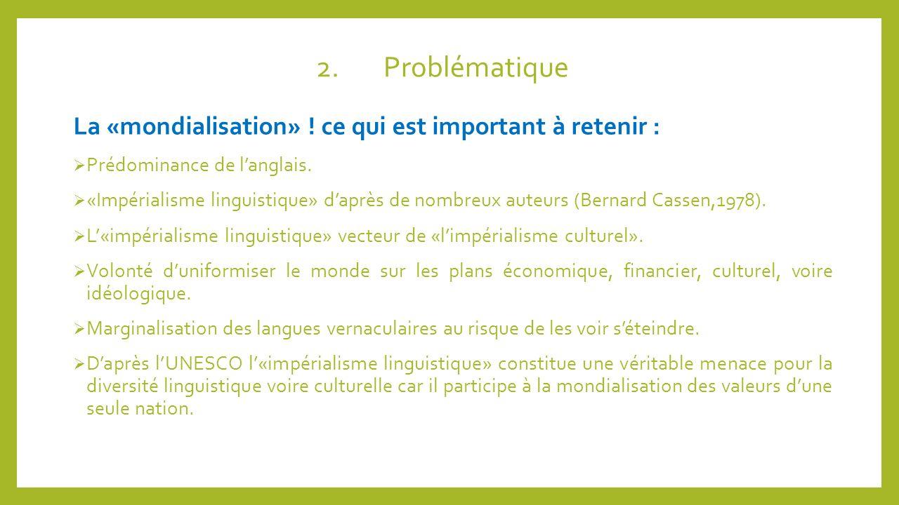 2.Problématique La «mondialisation» ! ce qui est important à retenir : Prédominance de langlais. «Impérialisme linguistique» daprès de nombreux auteur