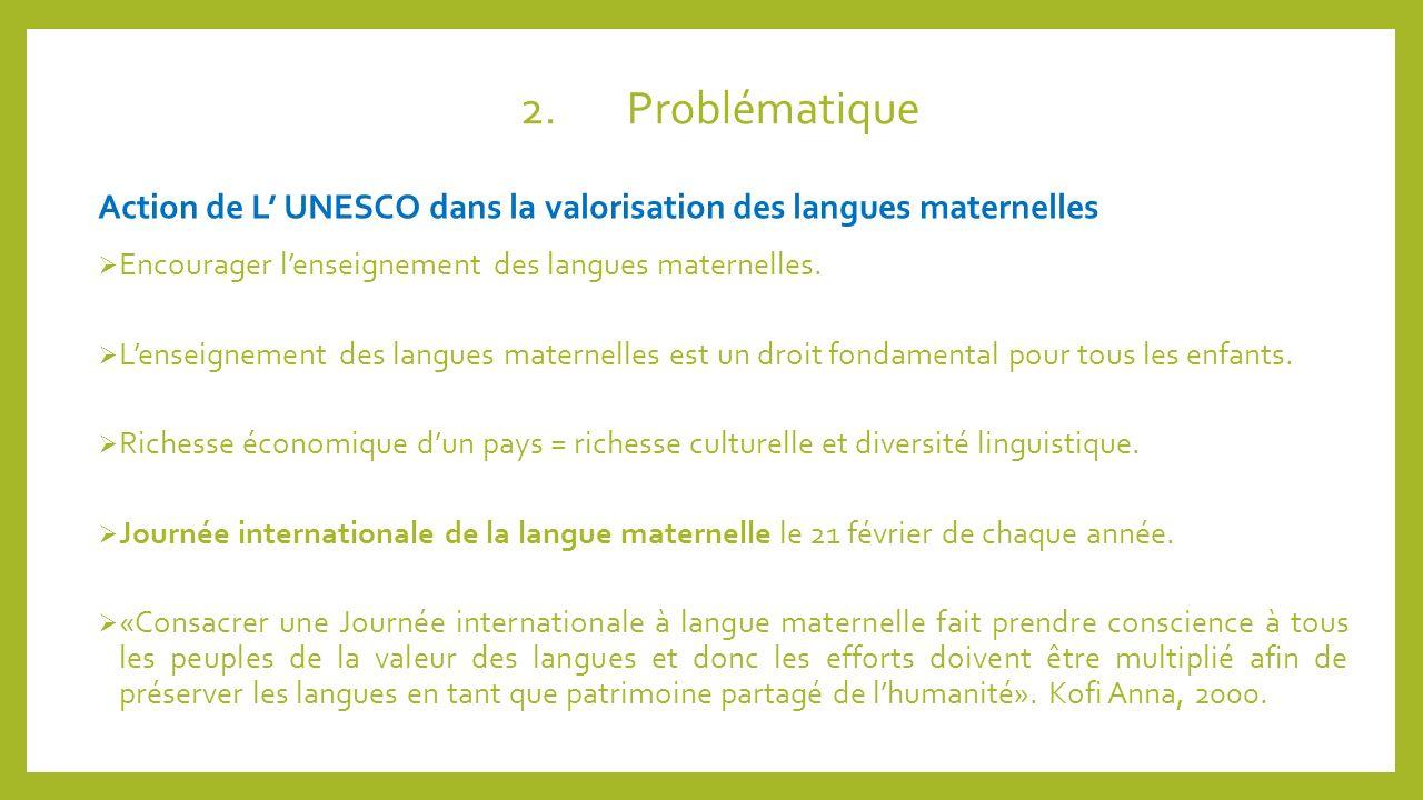 2.Problématique Action de L UNESCO dans la valorisation des langues maternelles Encourager lenseignement des langues maternelles. Lenseignement des la