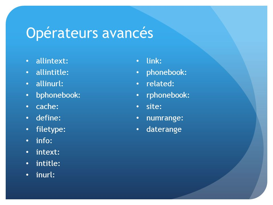 Opérateurs avancés allintext: allintitle: allinurl: bphonebook: cache: define: filetype: info: intext: intitle: inurl: link: phonebook: related: rphon