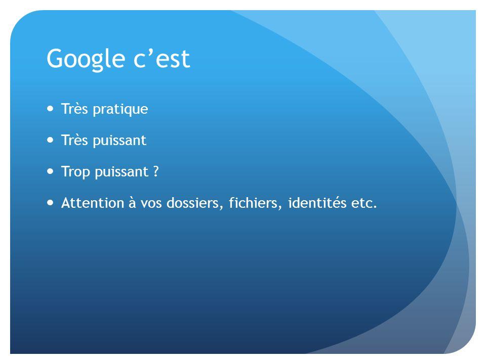 Google cest Très pratique Très puissant Trop puissant ? Attention à vos dossiers, fichiers, identités etc.