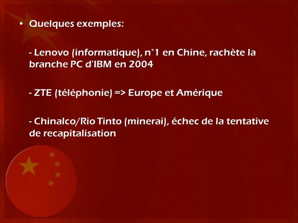 Quelques exemples: - Lenovo (informatique), n°1 en Chine, rachète la branche PC dIBM en 2004 - ZTE (téléphonie) => Europe et Amérique - Chinalco/Rio T
