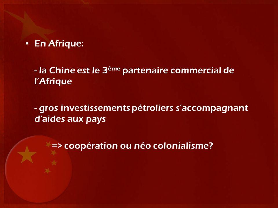 En Afrique: - la Chine est le 3 ème partenaire commercial de lAfrique - gros investissements pétroliers saccompagnant daides aux pays => coopération o