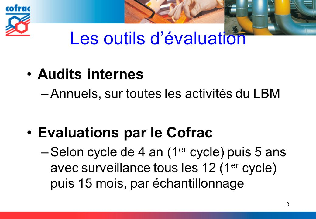 Les outils dévaluation Audits internes –Annuels, sur toutes les activités du LBM Evaluations par le Cofrac –Selon cycle de 4 an (1 er cycle) puis 5 an