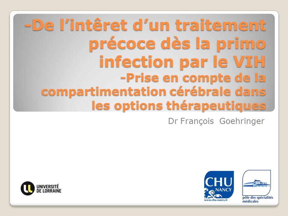 -De lintêret dun traitement précoce dès la primo infection par le VIH -Prise en compte de la compartimentation cérébrale dans les options thérapeutiques Dr François Goehringer