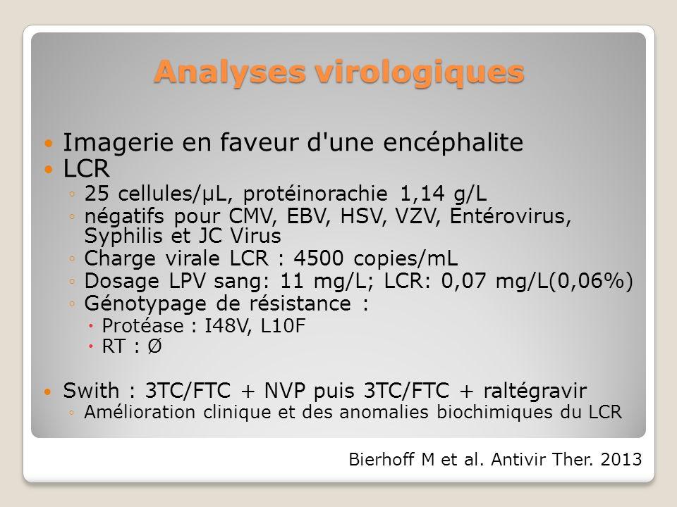 Analyses virologiques Imagerie en faveur d une encéphalite LCR 25 cellules/µL, protéinorachie 1,14 g/L négatifs pour CMV, EBV, HSV, VZV, Entérovirus, Syphilis et JC Virus Charge virale LCR : 4500 copies/mL Dosage LPV sang: 11 mg/L; LCR: 0,07 mg/L(0,06%) Génotypage de résistance : Protéase : I48V, L10F RT : Ø Swith : 3TC/FTC + NVP puis 3TC/FTC + raltégravir Amélioration clinique et des anomalies biochimiques du LCR Bierhoff M et al.