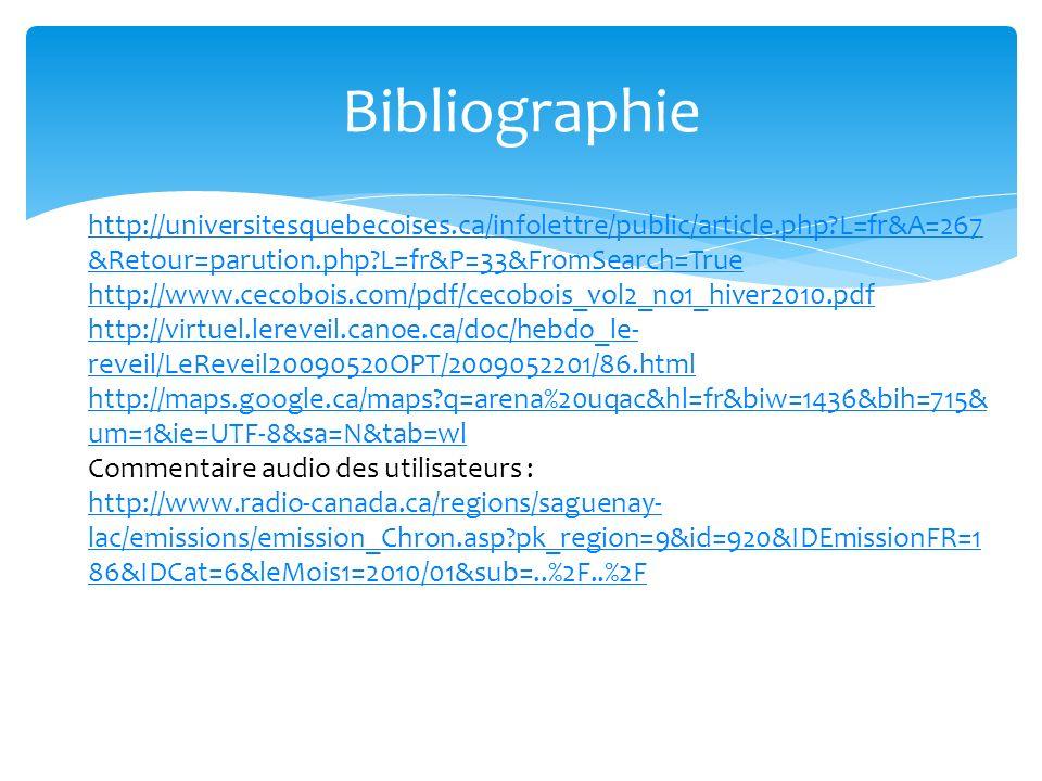 Bibliographie http://universitesquebecoises.ca/infolettre/public/article.php?L=fr&A=267 &Retour=parution.php?L=fr&P=33&FromSearch=True http://www.cecobois.com/pdf/cecobois_vol2_no1_hiver2010.pdf http://virtuel.lereveil.canoe.ca/doc/hebdo_le- reveil/LeReveil20090520OPT/2009052201/86.html http://maps.google.ca/maps?q=arena%20uqac&hl=fr&biw=1436&bih=715& um=1&ie=UTF-8&sa=N&tab=wl Commentaire audio des utilisateurs : http://www.radio-canada.ca/regions/saguenay- lac/emissions/emission_Chron.asp?pk_region=9&id=920&IDEmissionFR=1 86&IDCat=6&leMois1=2010/01&sub=..%2F..%2F