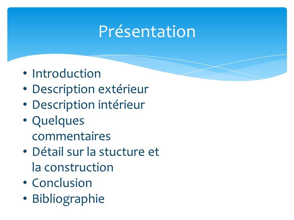 Présentation Introduction Description extérieur Description intérieur Quelques commentaires Détail sur la stucture et la construction Conclusion Bibliographie