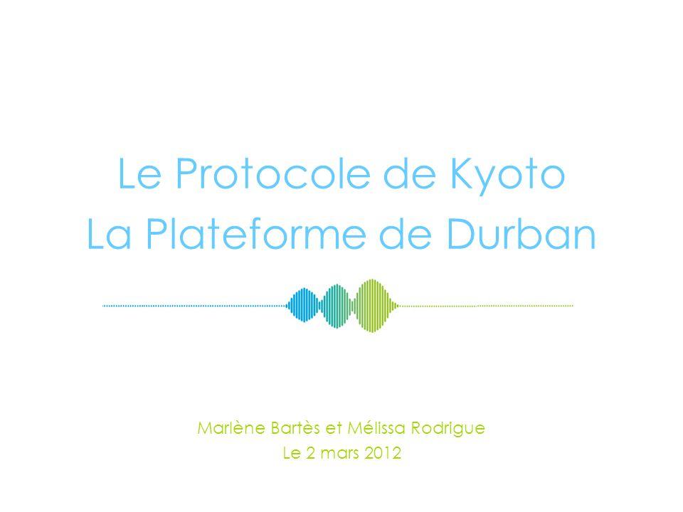 Le Protocole de Kyoto La Plateforme de Durban Marlène Bartès et Mélissa Rodrigue Le 2 mars 2012