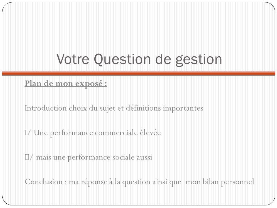 Votre Question de gestion Plan de mon exposé : Introduction choix du sujet et définitions importantes I/ Une performance commerciale élevée II/ mais u