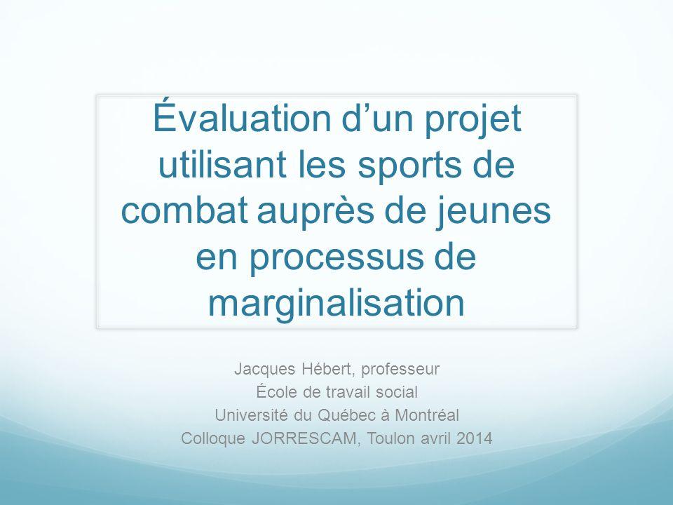 Évaluation dun projet utilisant les sports de combat auprès de jeunes en processus de marginalisation Jacques Hébert, professeur École de travail soci