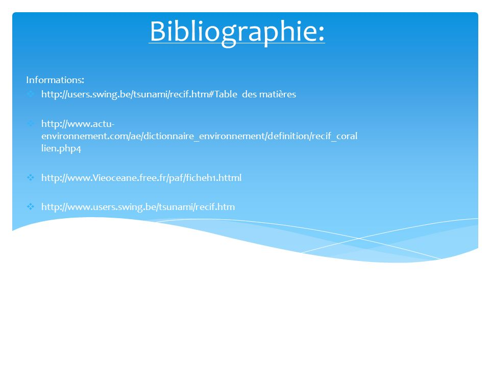 Bibliographie: Informations: http://users.swing.be/tsunami/recif.htm#Table des matières http://www.actu- environnement.com/ae/dictionnaire_environnement/definition/recif_coral lien.php4 http://www.Vieoceane.free.fr/paf/ficheh1.httml http://www.users.swing.be/tsunami/recif.htm
