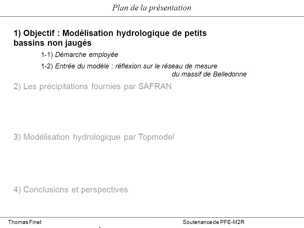 Plan de la présentation 1) Objectif : Modélisation hydrologique de petits bassins non jaugés 2) Les précipitations fournies par SAFRAN 3) Modélisation hydrologique par Topmodel 4) Conclusions et perspectives 2-1) Présentation sommaire de SAFRAN 2-2) Pertinence des données SAFRAN pour notre étude 2-3) Conclusion sur leur utilisation dans notre contexte Thomas Finet Soutenance de PFE-M2R 2 1-1) Démarche employée 1-2) Entrée du modèle : réflexion sur le réseau de mesure du massif de Belledonne