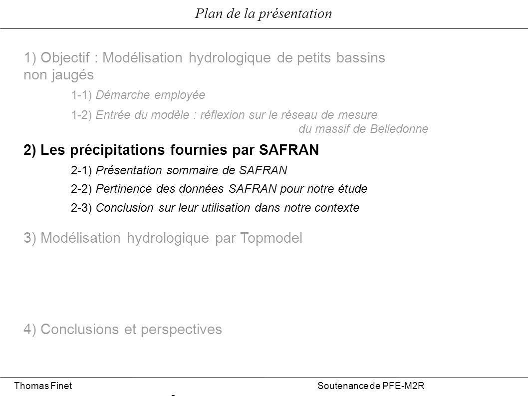 Plan de la présentation 1) Objectif : Modélisation hydrologique de petits bassins non jaugés 2) Les précipitations fournies par SAFRAN 3) Modélisation hydrologique par Topmodel 4) Conclusions et perspectives 3-1) Présentation du modèle 3-2) Calage du modèle sur un bassin jaugé : le Sonnant d Uriage 3-3) Extension à un bassin non jaugé : le Vorz Thomas Finet Soutenance de PFE-M2R 2 2-1) Présentation sommaire de SAFRAN 2-2) Pertinence des données SAFRAN pour notre étude 2-3) Conclusion sur leur utilisation dans notre contexte 1-1) Démarche employée 1-2) Entrée du modèle : réflexion sur le réseau de mesure du massif de Belledonne