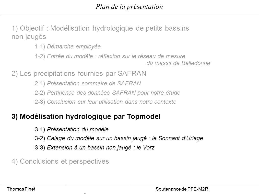Plan de la présentation 1) Objectif : Modélisation hydrologique de petits bassins non jaugés 2) Les précipitations fournies par SAFRAN 3) Modélisation hydrologique par Topmodel 4) Conclusions et perspectives 1-1) Démarche employée 1-2) Entrée du modèle : réflexion sur le réseau de mesure du massif de Belledonne 3-1) Présentation du modèle 3-2) Calage du modèle sur un bassin jaugé : le Sonnant d Uriage 3-3) Extension à un bassin non jaugé : le Vorz 2-1) Présentation sommaire de SAFRAN 2-2) Pertinence des données SAFRAN pour notre étude 2-3) Conclusion sur l utilisation de SAFRAN en hydrologie Thomas Finet Soutenance de PFE-M2R 2