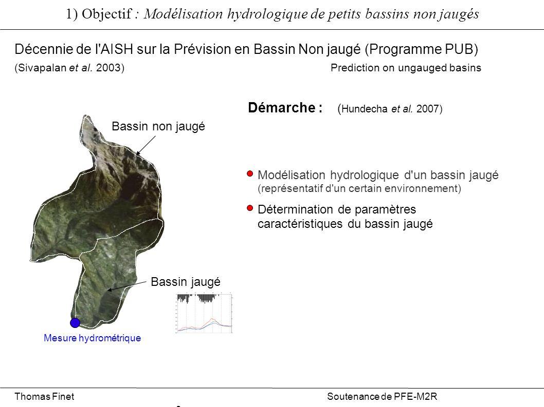 1) Objectif : Modélisation hydrologique de petits bassins non jaugés Thomas Finet Soutenance de PFE-M2R 3 Bassin jaugé Bassin non jaugé Mesure hydrométrique Décennie de l AISH sur la Prévision en Bassin Non jaugé (Programme PUB) (Sivapalan et al.