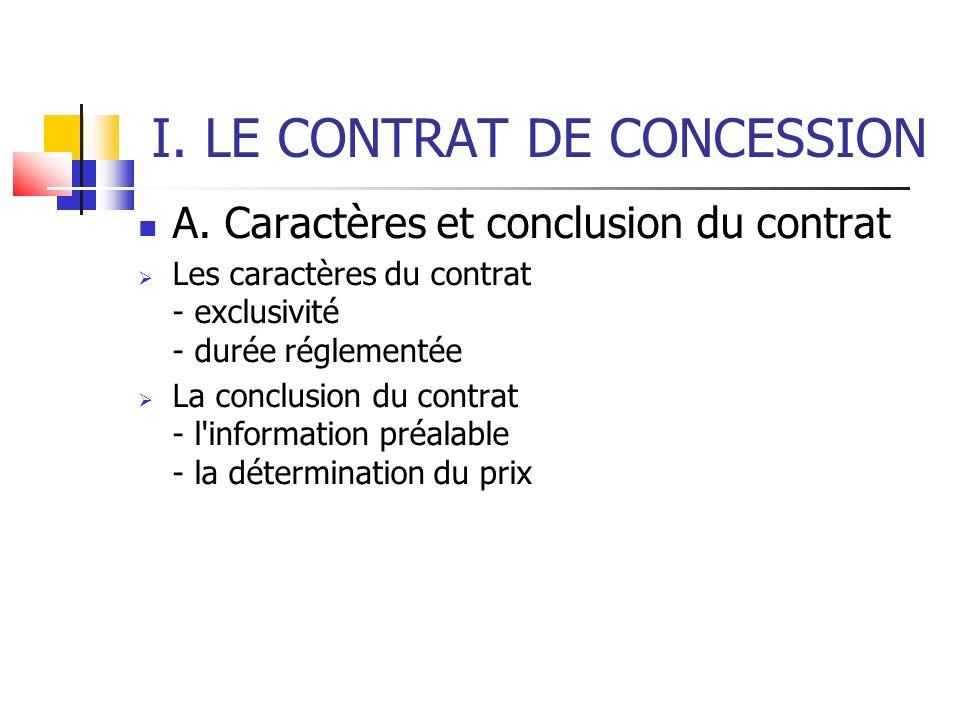 I. LE CONTRAT DE CONCESSION A. Caractères et conclusion du contrat Les caractères du contrat - exclusivité - durée réglementée La conclusion du contra