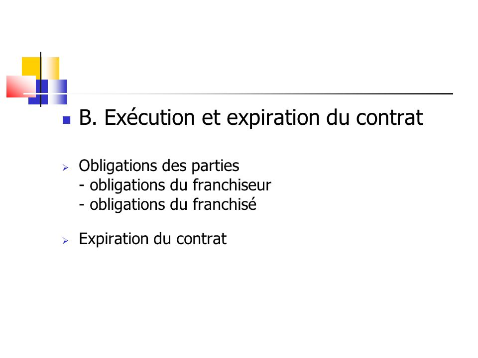 B. Exécution et expiration du contrat Obligations des parties - obligations du franchiseur - obligations du franchisé Expiration du contrat