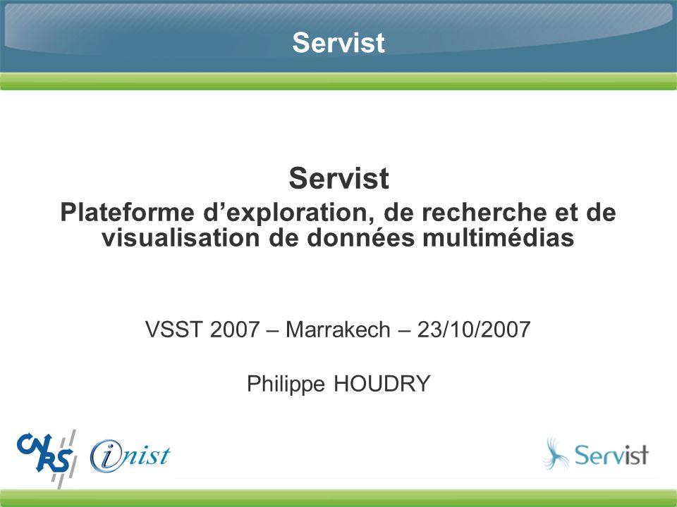 Servist Plateforme dexploration, de recherche et de visualisation de données multimédias VSST 2007 – Marrakech – 23/10/2007 Philippe HOUDRY