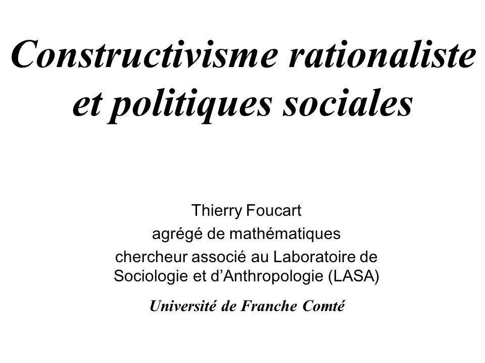 Constructivisme rationaliste et politiques sociales Thierry Foucart agrégé de mathématiques chercheur associé au Laboratoire de Sociologie et dAnthropologie (LASA) Université de Franche Comté