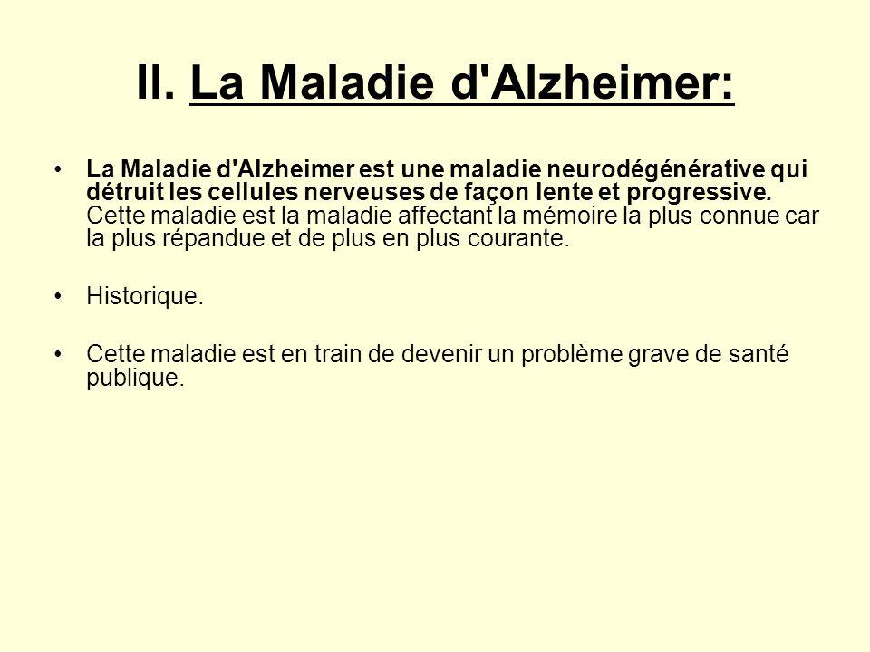 II. La Maladie d'Alzheimer: La Maladie d'Alzheimer est une maladie neurodégénérative qui détruit les cellules nerveuses de façon lente et progressive.