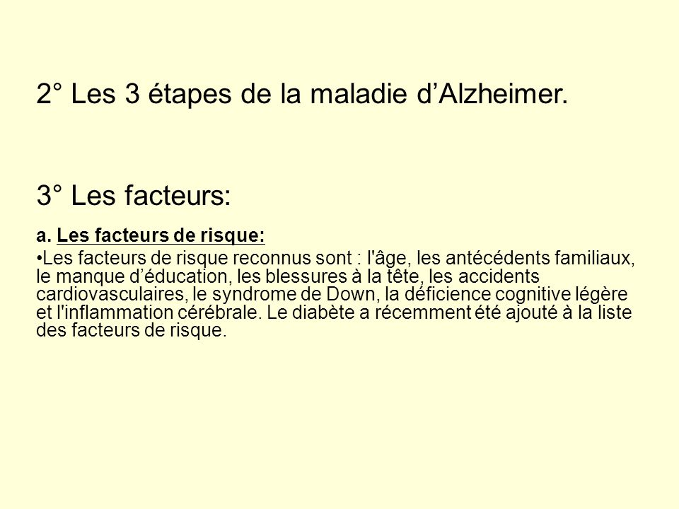 2° Les 3 étapes de la maladie dAlzheimer. 3° Les facteurs: a. Les facteurs de risque: Les facteurs de risque reconnus sont : l'âge, les antécédents fa