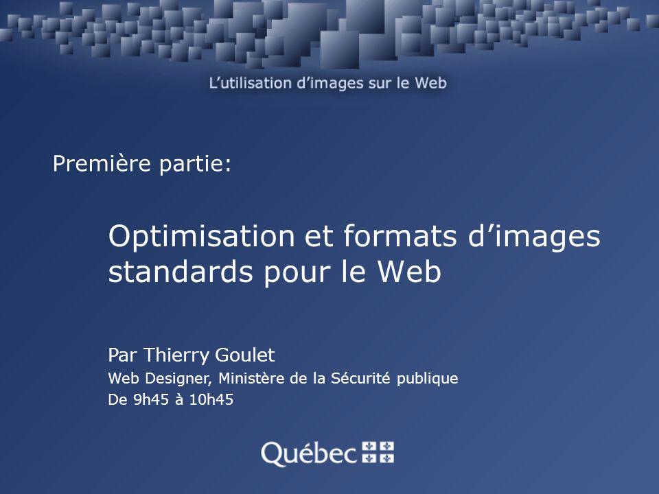 Première partie: Optimisation et formats dimages standards pour le Web Par Thierry Goulet Web Designer, Ministère de la Sécurité publique De 9h45 à 10h45