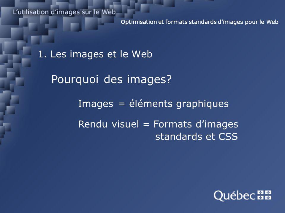 1. Les images et le Web Images = éléments graphiques Optimisation et formats standards dimages pour le Web Pourquoi des images? Rendu visuel = Formats