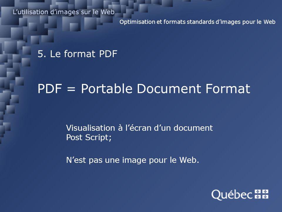 5. Le format PDF Optimisation et formats standards dimages pour le Web PDF = Portable Document Format Visualisation à lécran dun document Post Script;