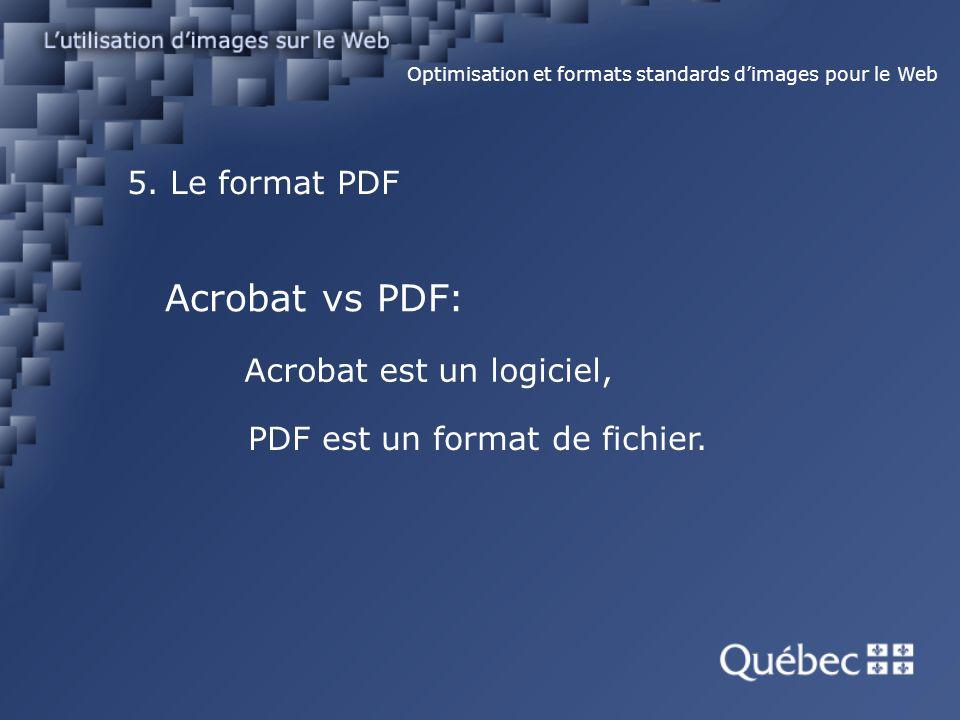5. Le format PDF Optimisation et formats standards dimages pour le Web Acrobat vs PDF: Acrobat est un logiciel, PDF est un format de fichier.