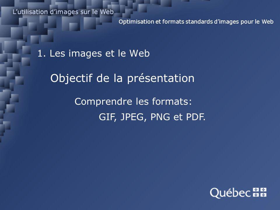 1. Les images et le Web Comprendre les formats: Optimisation et formats standards dimages pour le Web Objectif de la présentation GIF, JPEG, PNG et PD
