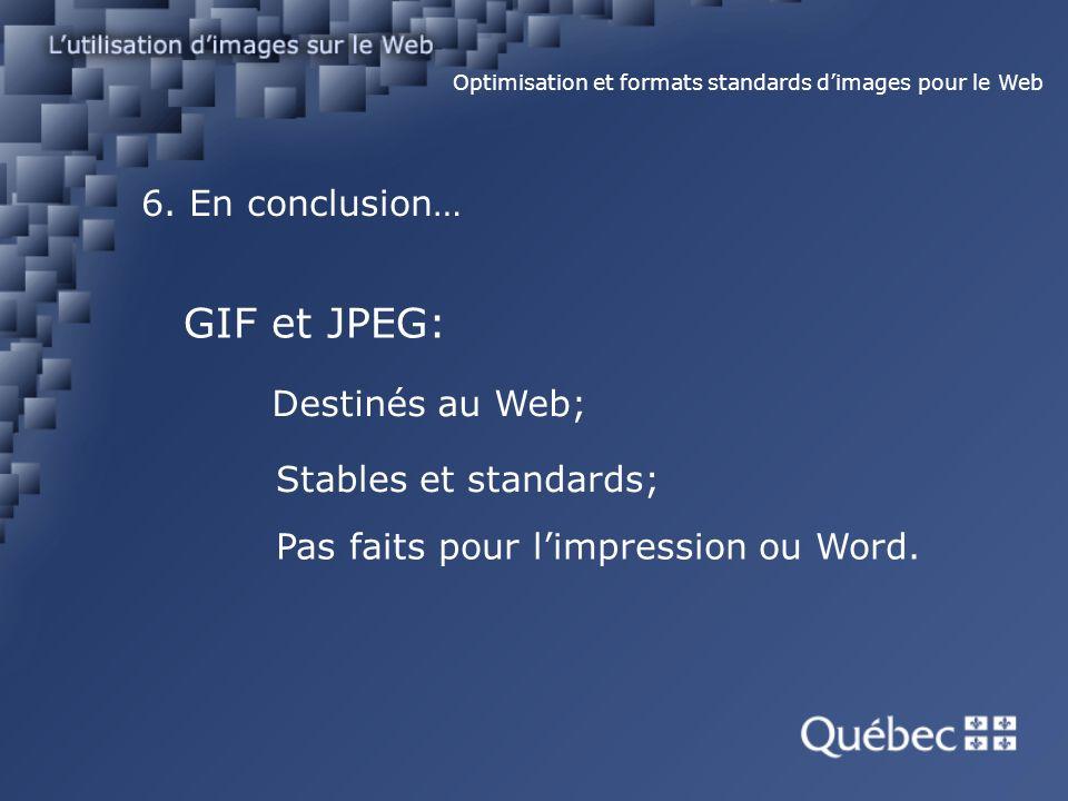 6. En conclusion… Optimisation et formats standards dimages pour le Web GIF et JPEG: Destinés au Web; Stables et standards; Pas faits pour limpression