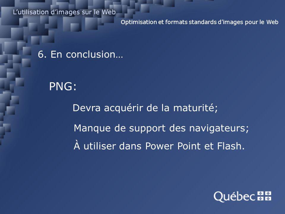 6. En conclusion… Optimisation et formats standards dimages pour le Web PNG: Devra acquérir de la maturité; Manque de support des navigateurs; À utili