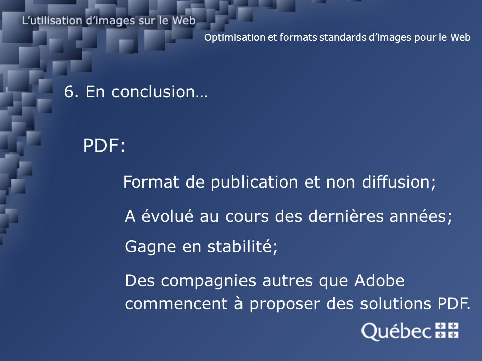 6. En conclusion… Optimisation et formats standards dimages pour le Web PDF: Format de publication et non diffusion; A évolué au cours des dernières a