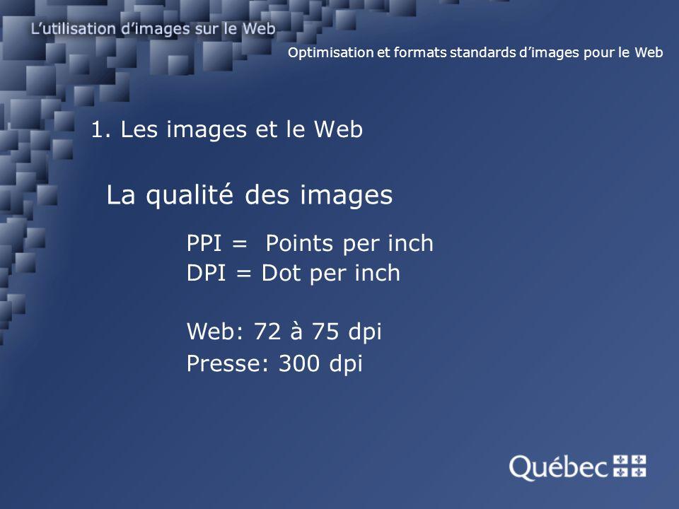 1. Les images et le Web PPI = Points per inch DPI = Dot per inch Optimisation et formats standards dimages pour le Web Web: 72 à 75 dpi Presse: 300 dp