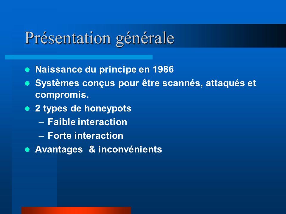 Présentation générale Naissance du principe en 1986 Systèmes conçus pour être scannés, attaqués et compromis. 2 types de honeypots –Faible interaction