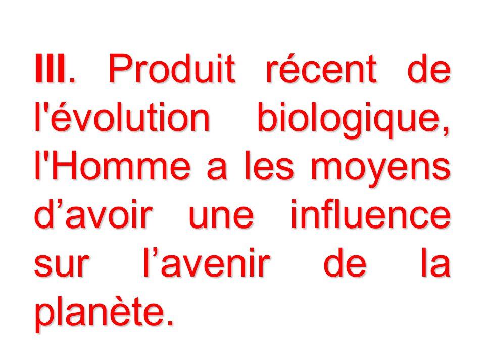 III. Produit récent de l'évolution biologique, l'Homme a les moyens davoir une influence sur lavenir de la planète.