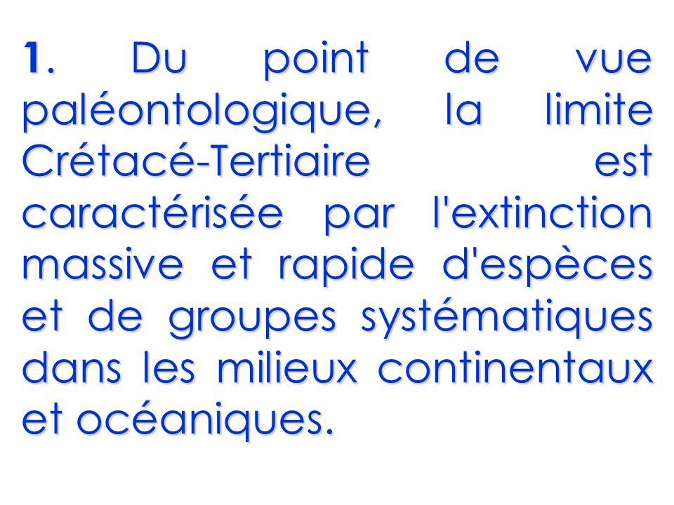 1. Du point de vue paléontologique, la limite Crétacé-Tertiaire est caractérisée par l'extinction massive et rapide d'espèces et de groupes systématiq