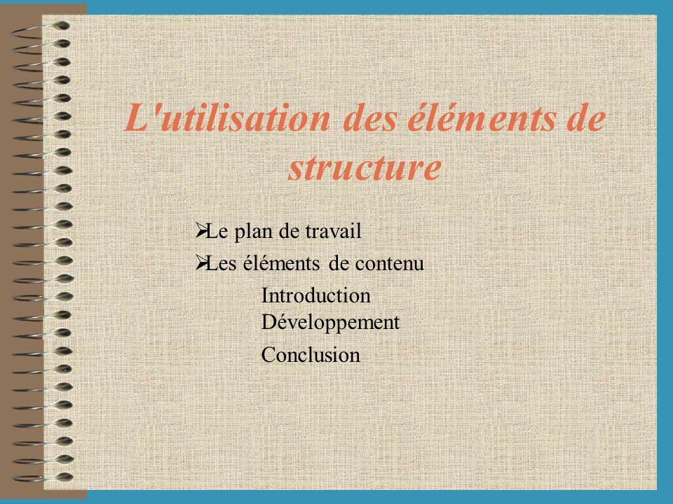L'utilisation des éléments de structure Le plan de travail Les éléments de contenu Introduction Développement Conclusion
