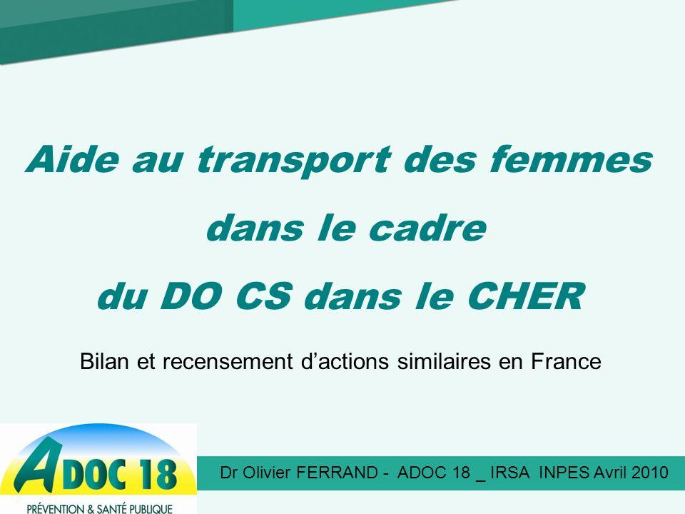 Dr Olivier FERRAND - ADOC 18 _ IRSA INPES Avril 2010 Aide au transport des femmes dans le cadre du DO CS dans le CHER Bilan et recensement dactions similaires en France