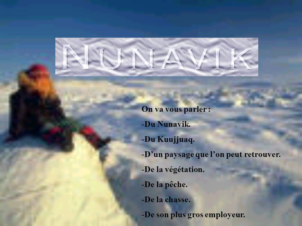 On va vous parler : -Du Nunavik.-Du Kuujjuaq. -Dun paysage que lon peut retrouver.