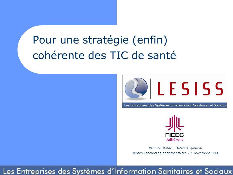 Pour une stratégie (enfin) cohérente des TIC de santé Adhérent Yannick Motel – Délégué général 4èmes rencontres parlementaires / 4 novembre 2008