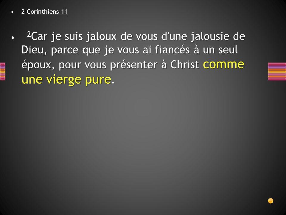 2 Corinthiens 11 2 Car je suis jaloux de vous d'une jalousie de Dieu, parce que je vous ai fiancés à un seul époux, pour vous présenter à Christ comme