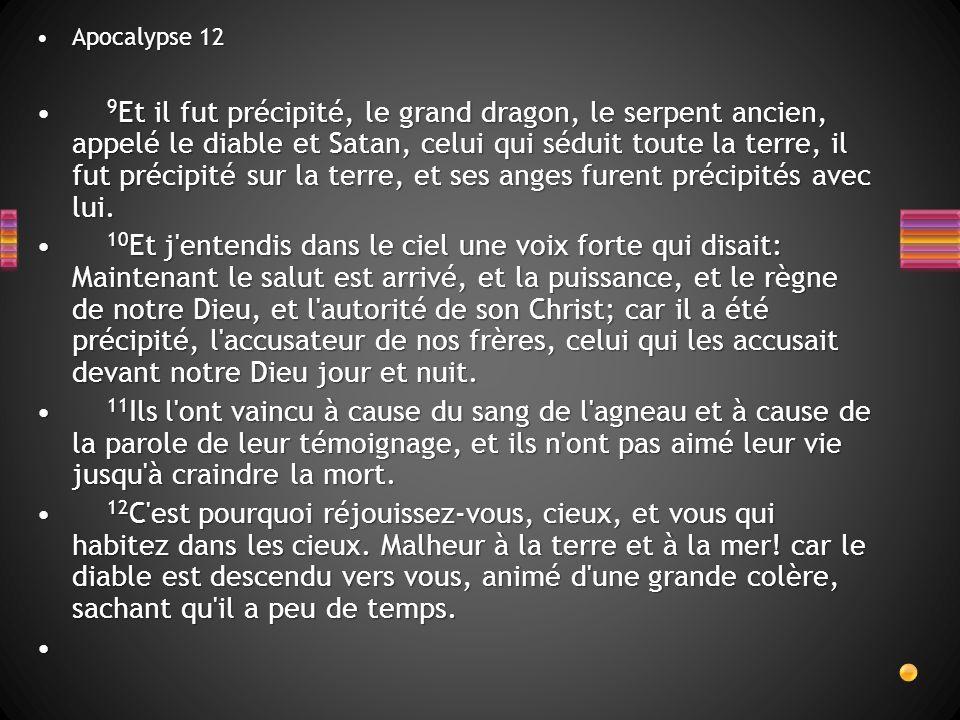 Apocalypse 12Apocalypse 12 9 Et il fut précipité, le grand dragon, le serpent ancien, appelé le diable et Satan, celui qui séduit toute la terre, il f