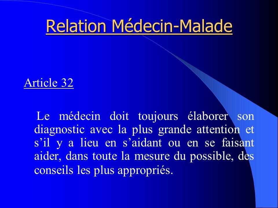 Relation Médecin-Malade Article 32 Le médecin doit toujours élaborer son diagnostic avec la plus grande attention et sil y a lieu en saidant ou en se faisant aider, dans toute la mesure du possible, des conseils les plus appropriés.