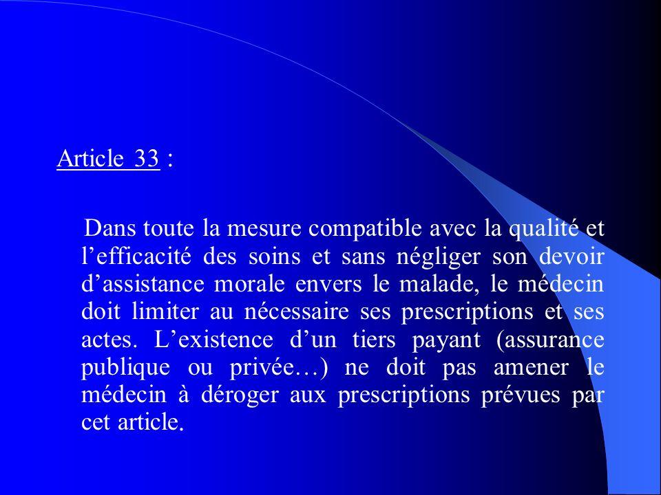 Article 33 : Dans toute la mesure compatible avec la qualité et lefficacité des soins et sans négliger son devoir dassistance morale envers le malade, le médecin doit limiter au nécessaire ses prescriptions et ses actes.