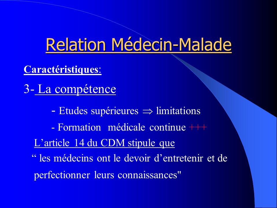 Relation Médecin-Malade Caractéristiques : 3- La compétence - Etudes supérieures limitations - Formation médicale continue +++ Larticle 14 du CDM stipule que les médecins ont le devoir dentretenir et de perfectionner leurs connaissances
