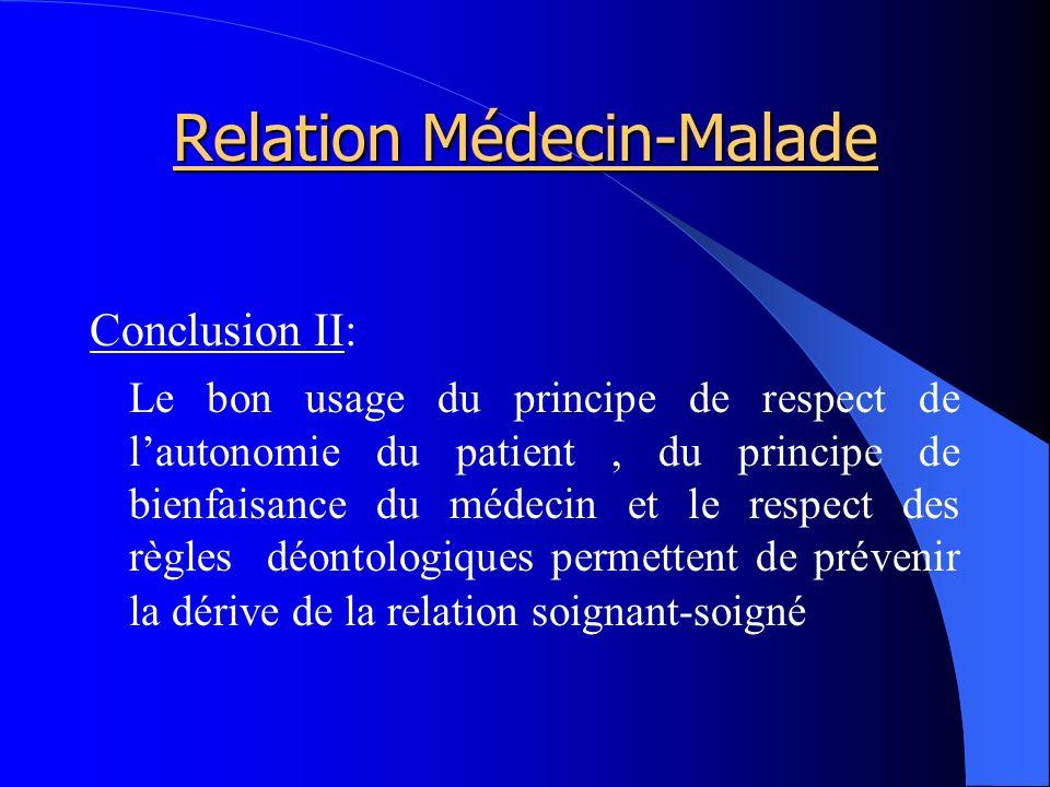 Relation Médecin-Malade Conclusion II: Le bon usage du principe de respect de lautonomie du patient, du principe de bienfaisance du médecin et le respect des règles déontologiques permettent de prévenir la dérive de la relation soignant-soigné
