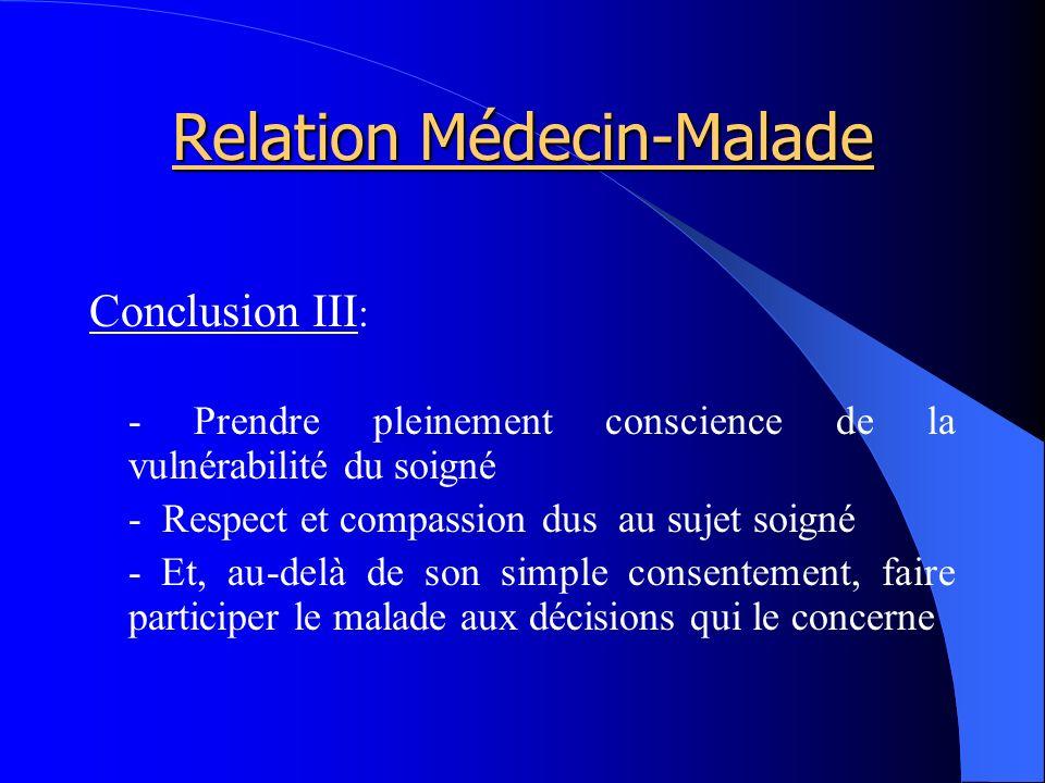 Relation Médecin-Malade Conclusion III : - Prendre pleinement conscience de la vulnérabilité du soigné - Respect et compassion dus au sujet soigné - Et, au-delà de son simple consentement, faire participer le malade aux décisions qui le concerne