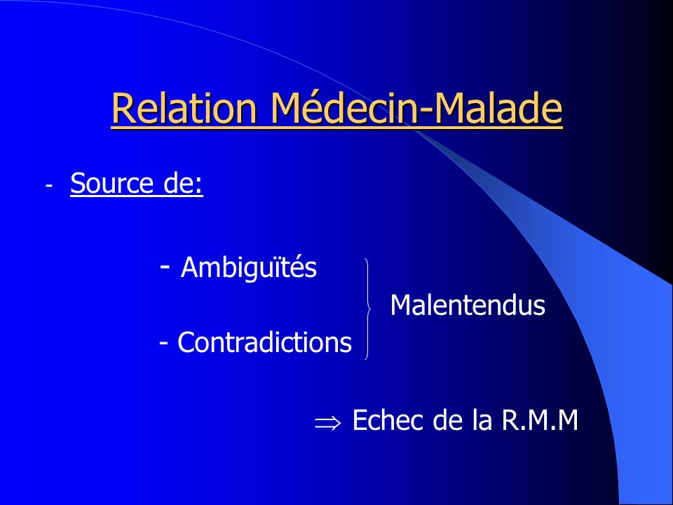 Relation Médecin-Malade - Source de: - Ambiguïtés Malentendus - Contradictions Echec de la R.M.M